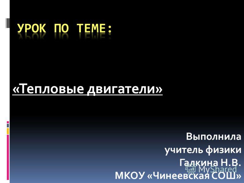 «Тепловые двигатели» Выполнила учитель физики Галкина Н.В. МКОУ «Чинеевская СОШ»