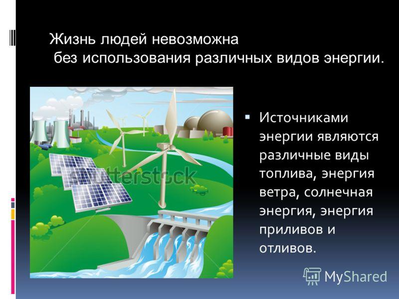 Источниками энергии являются различные виды топлива, энергия ветра, солнечная энергия, энергия приливов и отливов. Жизнь людей невозможна без использования различных видов энергии.