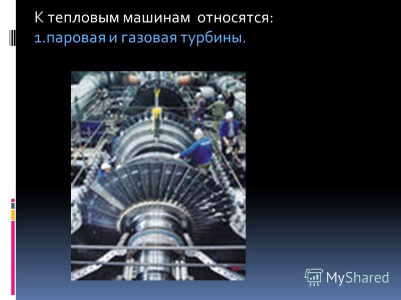 К тепловым машинам относятся: 1.паровая и газовая турбины.