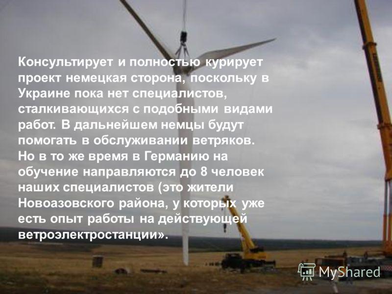 Консультирует и полностью курирует проект немецкая сторона, поскольку в Украине пока нет специалистов, сталкивающихся с подобными видами работ. В дальнейшем немцы будут помогать в обслуживании ветряков. Но в то же время в Германию на обучение направл