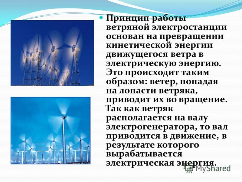 Принцип работы ветряной электростанции основан на превращении кинетической энергии движущегося ветра в электрическую энергию. Это происходит таким образом: ветер, попадая на лопасти ветряка, приводит их во вращение. Так как ветряк располагается на ва