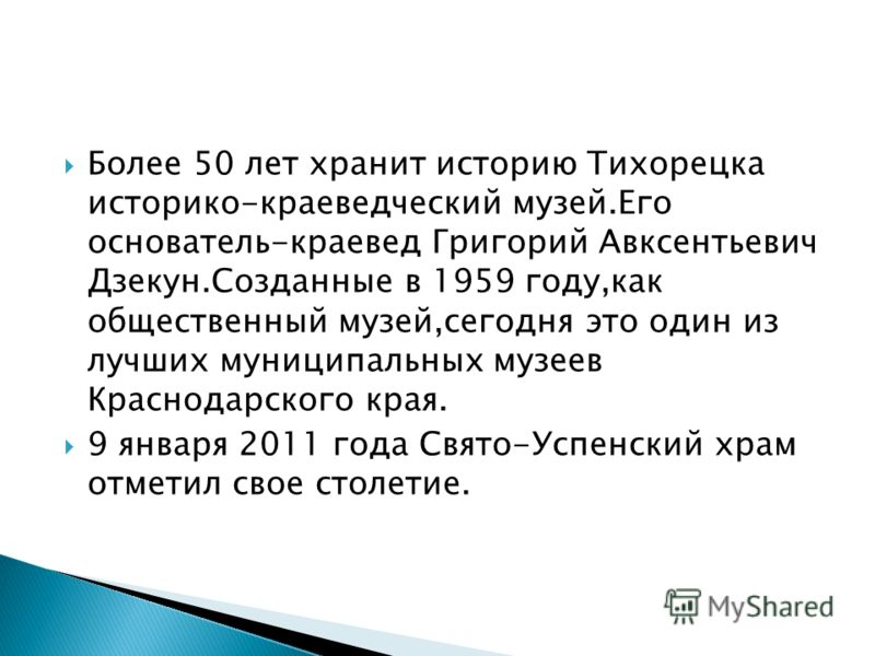 Более 50 лет хранит историю Тихорецка историко-краеведческий музей.Его основатель-краевед Григорий Авксентьевич Дзекун.Созданные в 1959 году,как общественный музей,сегодня это один из лучших муниципальных музеев Краснодарского края. 9 января 2011 год