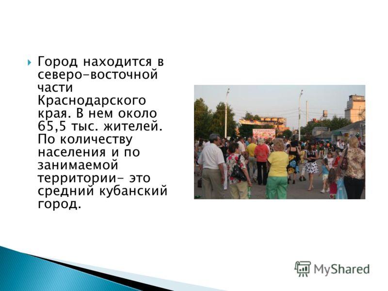 Город находится в северо-восточной части Краснодарского края. В нем около 65,5 тыс. жителей. По количеству населения и по занимаемой территории- это с