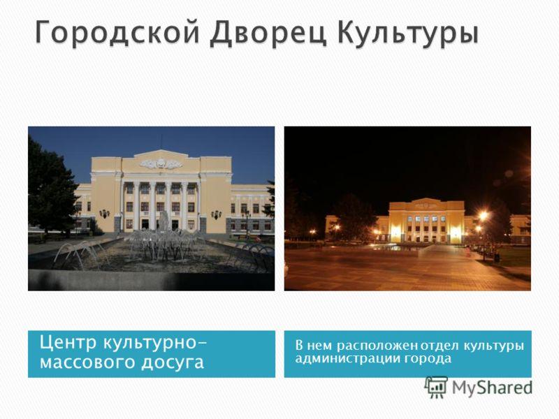Центр культурно- массового досуга В нем расположен отдел культуры администрации города