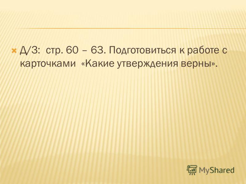 Д/З: стр. 60 – 63. Подготовиться к работе с карточками «Какие утверждения верны».