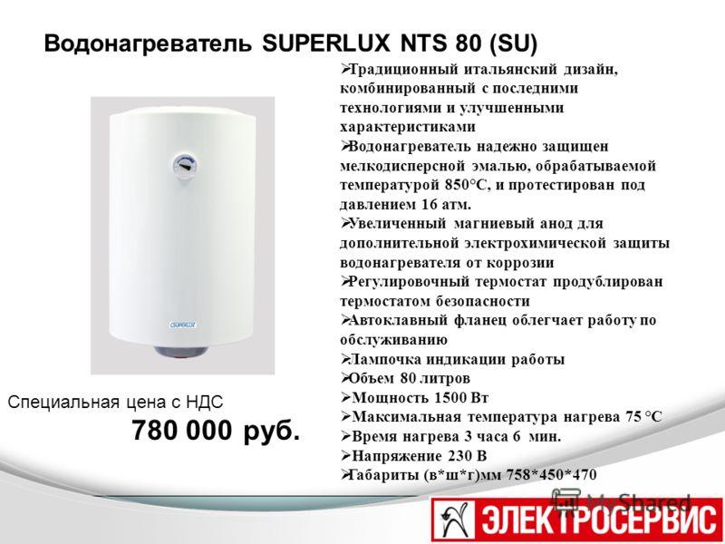 Водонагреватель SUPERLUX NTS 80 (SU) Традиционный итальянский дизайн, комбинированный с последними технологиями и улучшенными характеристиками Водонагреватель надежно защищен мелкодисперсной эмалью, обрабатываемой температурой 850°C, и протестирован