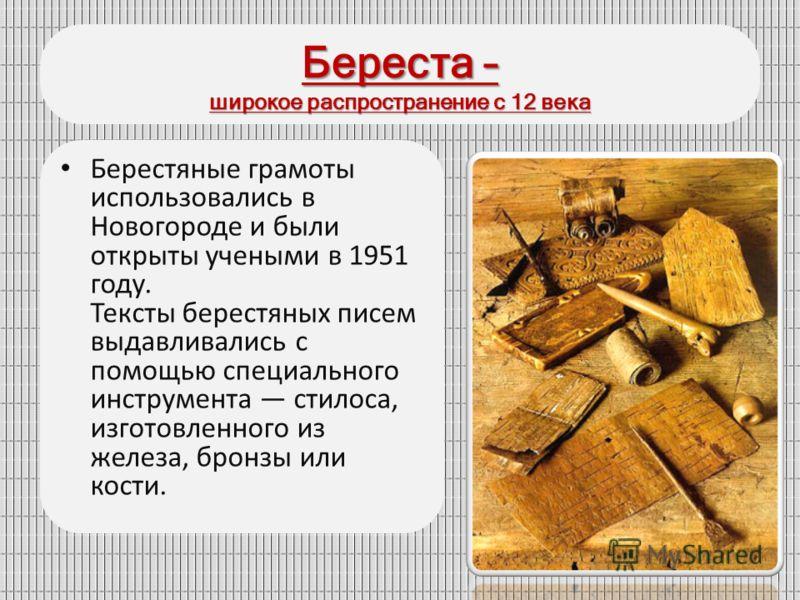 Береста – широкое распространение с 12 века Берестяные грамоты использовались в Новогороде и были открыты учеными в 1951 году. Тексты берестяных писем выдавливались с помощью специального инструмента стилоса, изготовленного из железа, бронзы или кост