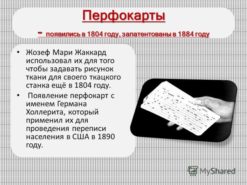 Перфокарты - появились в 1804 году, запатентованы в 1884 году Жозеф Мари Жаккард использовал их для того чтобы задавать рисунок ткани для своего ткацкого станка ещё в 1804 году. Появление перфокарт с именем Германа Холлерита, который применил их для