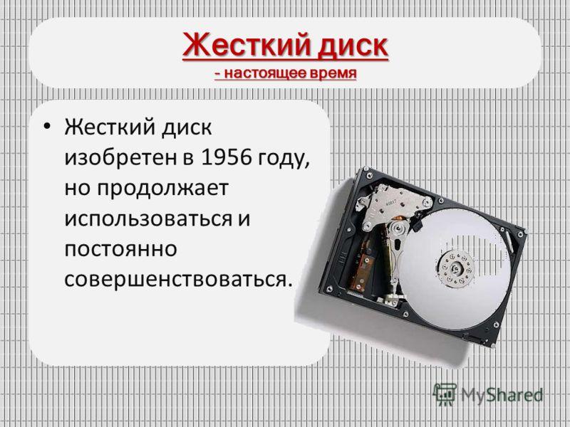 Жесткий диск - настоящее время Жесткий диск изобретен в 1956 году, но продолжает использоваться и постоянно совершенствоваться.