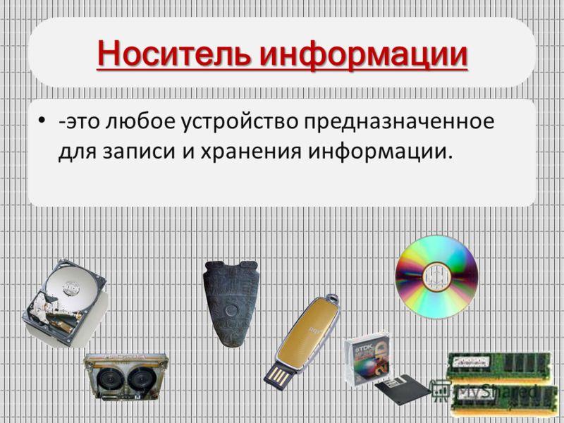 Носитель информации -это любое устройство предназначенное для записи и хранения информации.