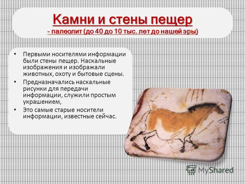 Камни и стены пещер - палеолит (до 40 до 10 тыс. лет до нашей эры) Первыми носителями информации были стены пещер. Наскальные изображения и изображали животных, охоту и бытовые сцены. Предназначались наскальные рисунки для передачи информации, служил