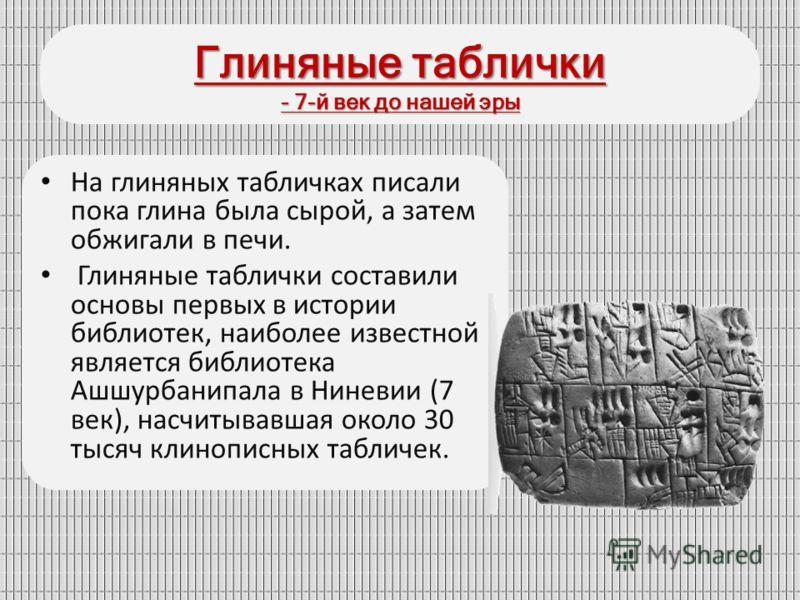 Глиняные таблички - 7-й век до нашей эры На глиняных табличках писали пока глина была сырой, а затем обжигали в печи. Глиняные таблички составили основы первых в истории библиотек, наиболее известной является библиотека Ашшурбанипала в Ниневии (7 век