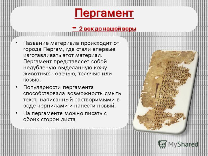 Пергамент - 2 век до нашей веры Название материала происходит от города Пергам, где стали впервые изготавливать этот материал. Пергамент представляет собой недубленую выделанную кожу животных - овечью, телячью или козью. Популярности пергамента спосо