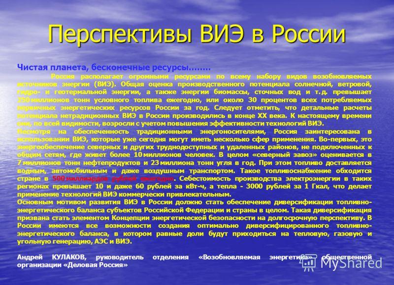 Перспективы ВИЭ в России Чистая планета, бесконечные ресурсы…….. Россия располагает огромными ресурсами по всему набору видов возобновляемых источников энергии (ВИЭ). Общая оценка производственного потенциала солнечной, ветровой, гидро- и геотермальн