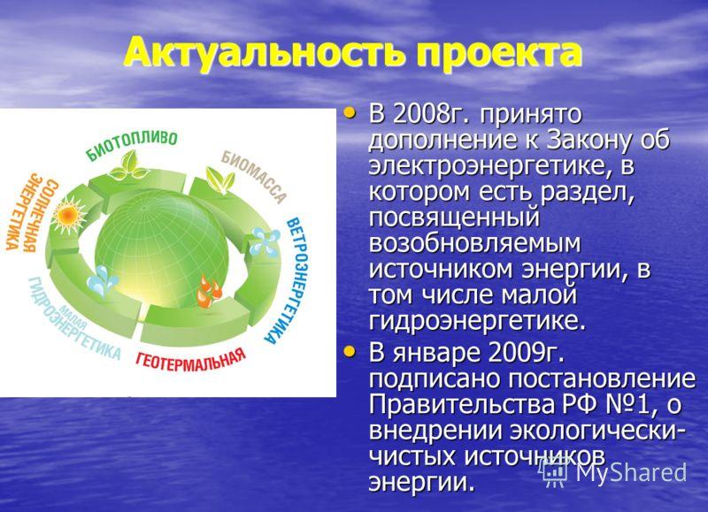 Актуальность проекта В 2008г. принято дополнение к Закону об электроэнергетике, в котором есть раздел, посвященный возобновляемым источником энергии, в том числе малой гидроэнергетике. В 2008г. принято дополнение к Закону об электроэнергетике, в кото
