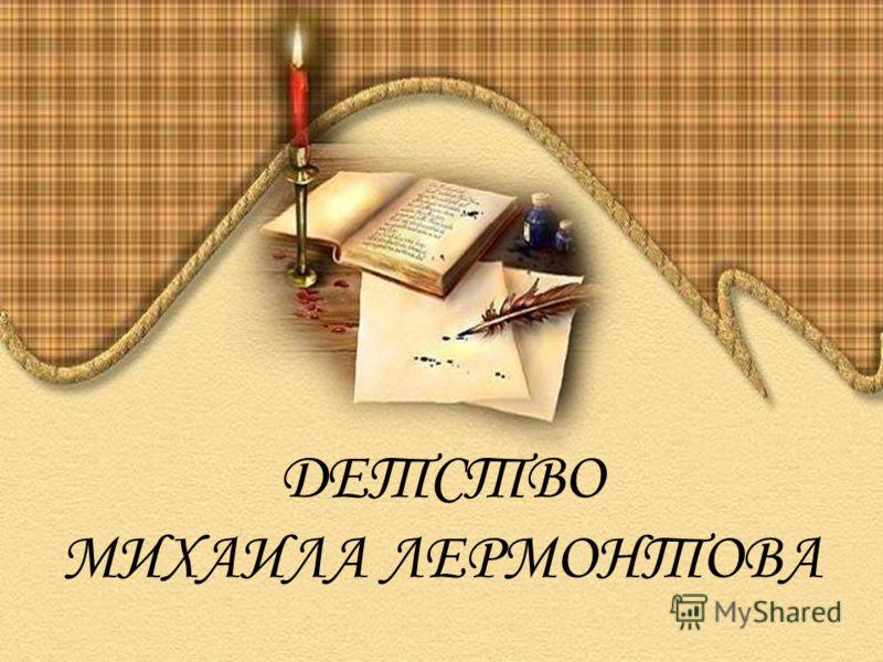 ДЕТСТВО МИХАИЛА ЛЕРМОНТОВА