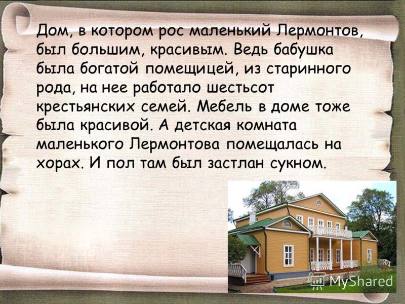 Дом, в котором рос маленький Лермонтов, был большим, красивым. Ведь бабушка была богатой помещицей, из старинного рода, на нее работало шестьсот крест