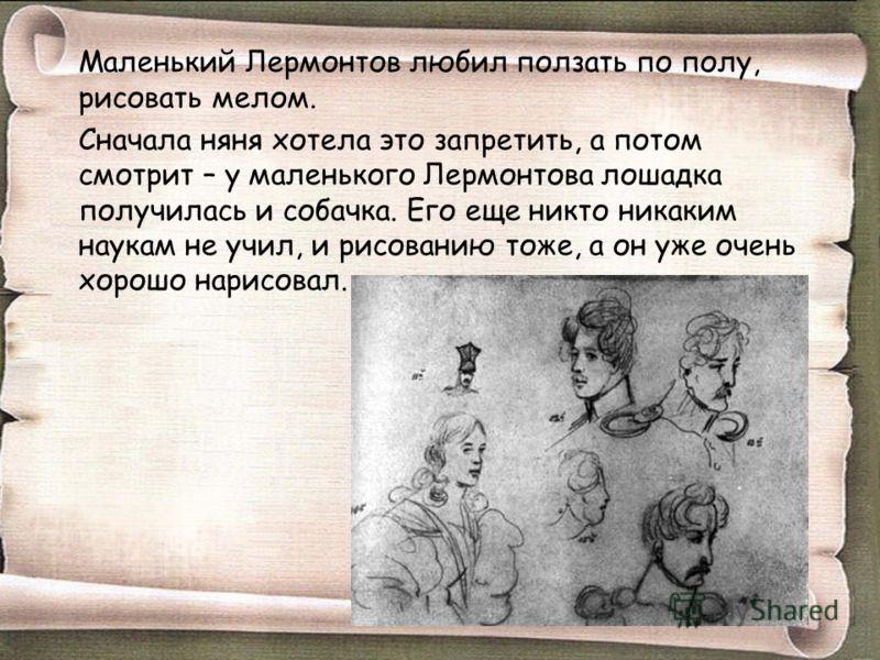 Маленький Лермонтов любил ползать по полу, рисовать мелом. Сначала няня хотела это запретить, а потом смотрит – у маленького Лермонтова лошадка получилась и собачка. Его еще никто никаким наукам не учил, и рисованию тоже, а он уже очень хорошо нарисо