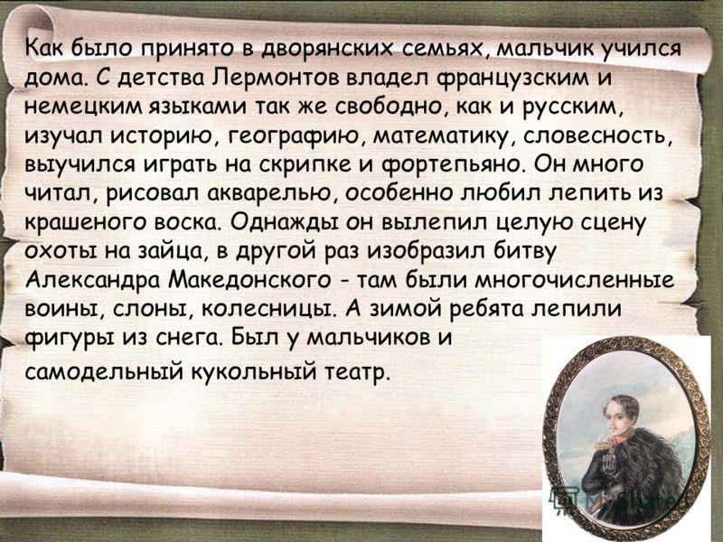 Как было принято в дворянских семьях, мальчик учился дома. С детства Лермонтов владел французским и немецким языками так же свободно, как и русским, изучал историю, географию, математику, словесность, выучился играть на скрипке и фортепьяно. Он много