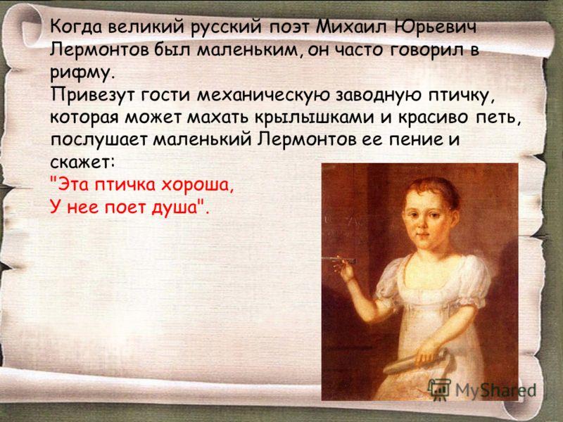 Когда великий русский поэт Михаил Юрьевич Лермонтов был маленьким, он часто говорил в рифму. Привезут гости механическую заводную птичку, которая може