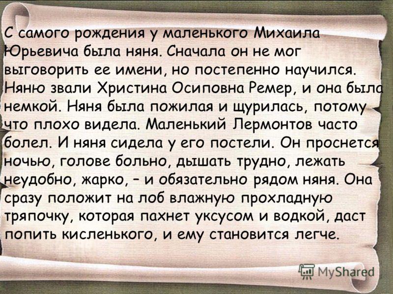 С самого рождения у маленького Михаила Юрьевича была няня. Сначала он не мог выговорить ее имени, но постепенно научился. Няню звали Христина Осиповна Ремер, и она была немкой. Няня была пожилая и щурилась, потому что плохо видела. Маленький Лермонто