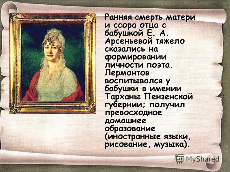 Ранняя смерть матери и ссора отца с бабушкой Е. А. Арсеньевой тяжело сказались на формировании личности поэта. Лермонтов воспитывался у бабушки в имен