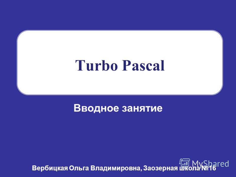 Turbo Pascal Вводное занятие Вербицкая Ольга Владимировна, Заозерная школа 16