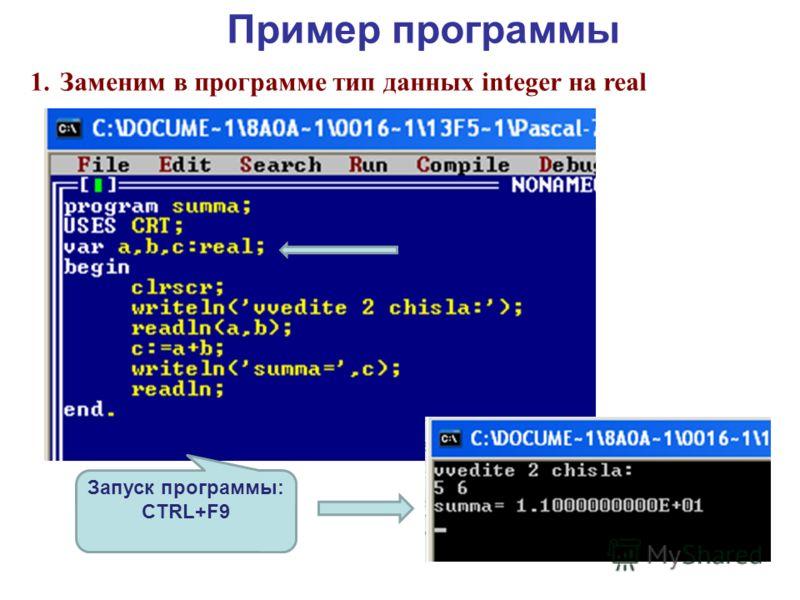 Пример программы 1.Заменим в программе тип данных integer на real Запуск программы: CTRL+F9