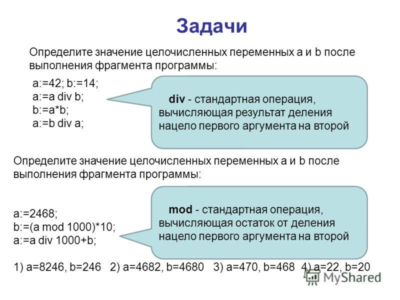 Задачи Определите значение целочисленных переменных a и b после выполнения фрагмента программы: a:=42; b:=14; a:=a div b; b:=a*b; a:=b div a; a:=2468; b:=(a mod 1000)*10; a:=a div 1000+b; 1) a=8246, b=246 2) a=4682, b=46803) a=470, b=468 4) a=22, b=2