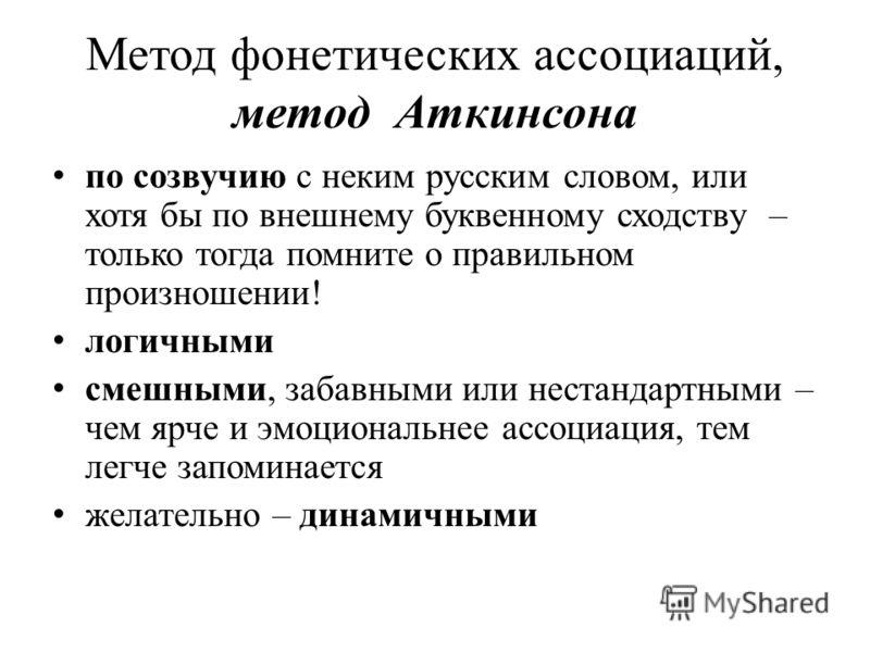 Метод фонетических ассоциаций, метод Аткинсона по созвучию с неким русским словом, или хотя бы по внешнему буквенному сходству – только тогда помните о правильном произношении! логичными смешными, забавными или нестандартными – чем ярче и эмоциональн