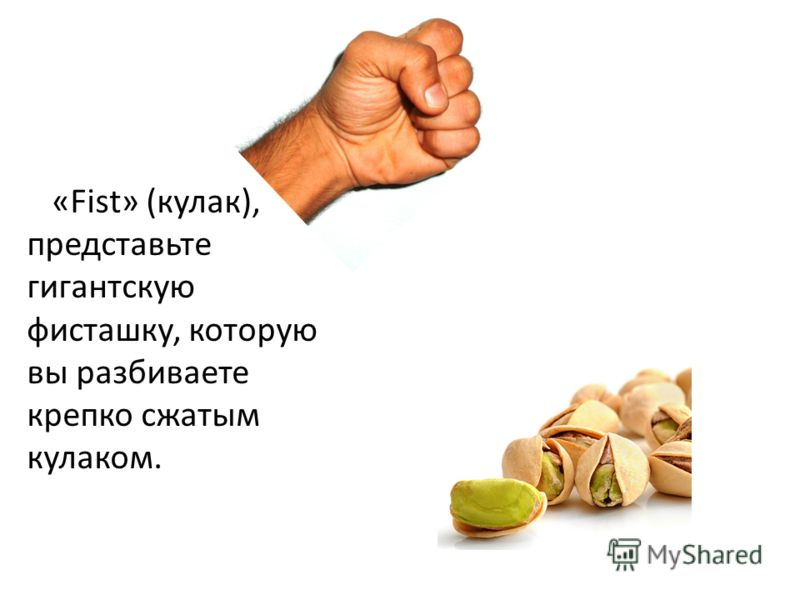 «Fist» (кулак), представьте гигантскую фисташку, которую вы разбиваете крепко сжатым кулаком.