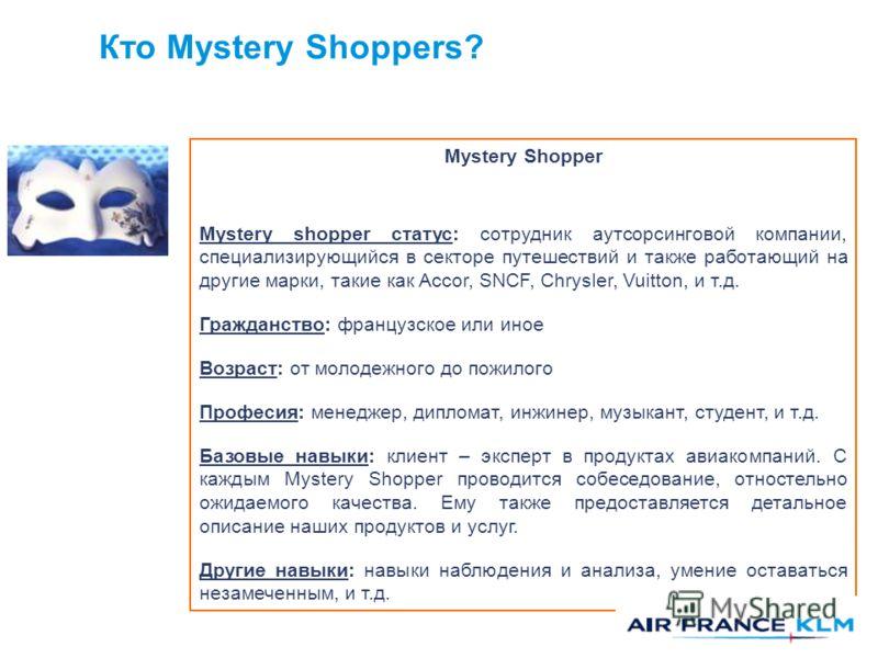 Кто Mystery Shoppers? Mystery Shopper Mystery shopper статус: сотрудник аутсорсинговой компании, специализирующийся в секторе путешествий и также работающий на другие марки, такие как Accor, SNCF, Chrysler, Vuitton, и т.д. Гражданство: французское ил