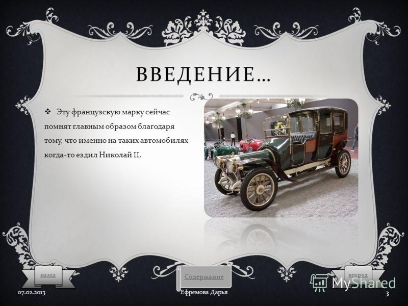 ВВЕДЕНИЕ … Эту французскую марку сейчас помнят главным образом благодаря тому, что именно на таких автомобилях когда - то ездил Николай II. 07.02.2013 Ефремова Дарья 3 Содержание впередназад