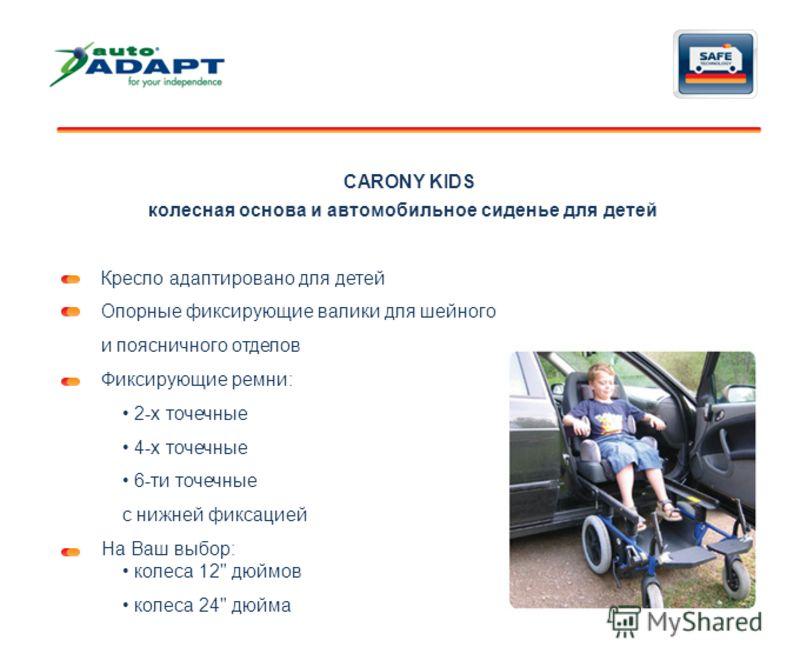 CARONY KIDS Кресло адаптировано для детей Опорные фиксирующие валики для шейного и поясничного отделов Фиксирующие ремни: 2-х точечные 4-х точечные 6-ти точечные c нижней фиксацией На Ваш выбор: колеса 12
