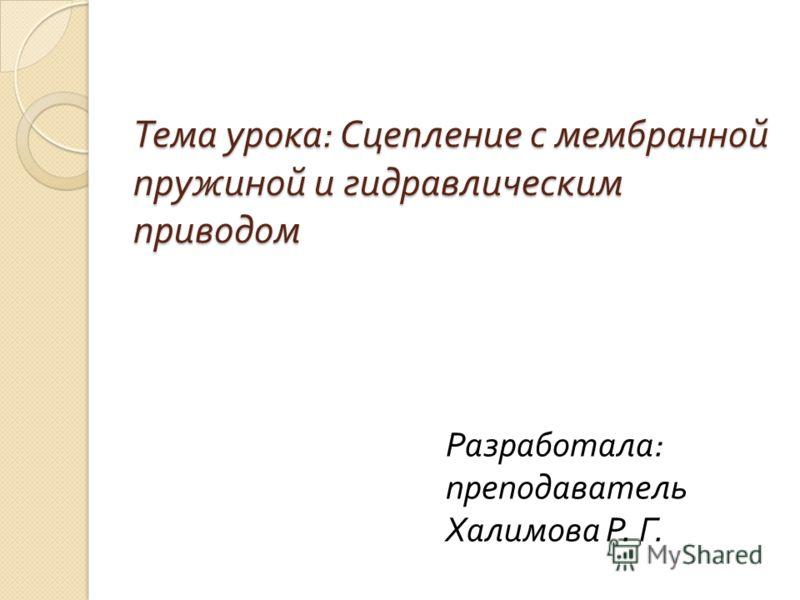 Тема урока : Сцепление с мембранной пружиной и гидравлическим приводом Разработала : преподаватель Халимова Р. Г.
