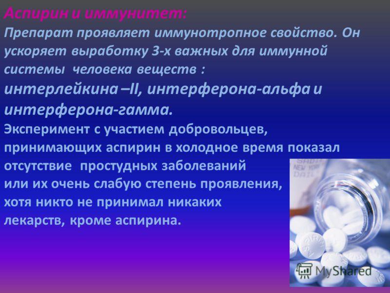 Аспирин и иммунитет: Препарат проявляет иммунотропное свойство. Он ускоряет выработку 3-х важных для иммунной системы человека веществ : интерлейкина –II, интерферона-альфа и интерферона-гамма. Эксперимент с участием добровольцев, принимающих аспирин
