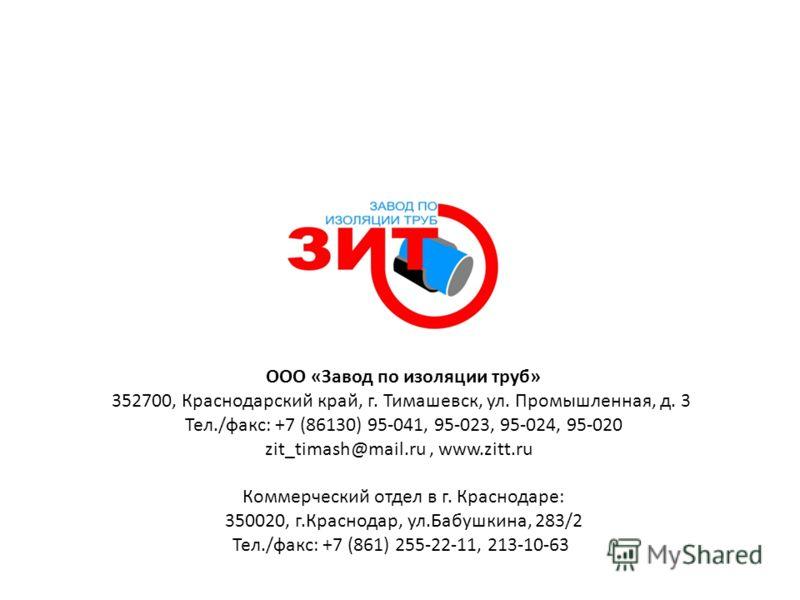 ООО «Завод по изоляции труб» 352700, Краснодарский край, г. Тимашевск, ул. Промышленная, д. 3 Тел./факс: +7 (86130) 95-041, 95-023, 95-024, 95-020 zit_timash@mail.ru, www.zitt.ru Коммерческий отдел в г. Краснодаре: 350020, г.Краснодар, ул.Бабушкина,