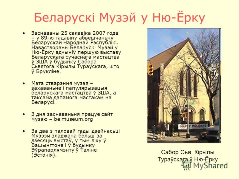 Беларускі Музэй у Ню-Ёрку Заснаваны 25 сакавіка 2007 года – у 89-ю гадавіну абвешчаньня Беларускай Народнай Рэспублікі. Наваствораны Беларускі Музэй у Ню-Ёрку адчыніў першую выставу Беларускага сучаснага мастацтва ў ЗША ў будынку Сабора Сьвятога Кіры