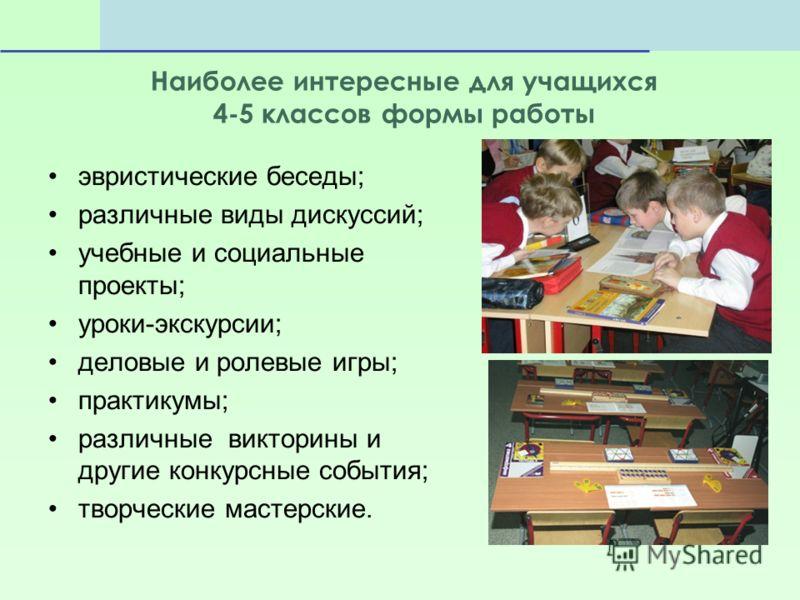 Наиболее интересные для учащихся 4-5 классов формы работы эвристические беседы; различные виды дискуссий; учебные и социальные проекты; уроки-экскурсии; деловые и ролевые игры; практикумы; различные викторины и другие конкурсные события; творческие м