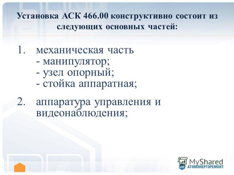Установка АСК 466.00 конструктивно состоит из следующих основных частей : 1.механическая часть - манипулятор; - узел опорный; - стойка аппаратная; 2.аппаратура управления и видеонаблюдения;
