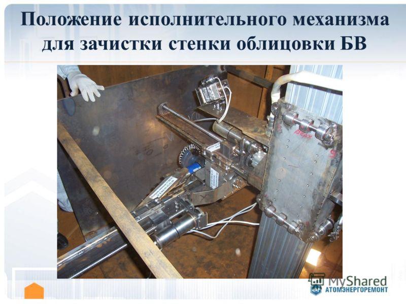 Положение исполнительного механизма для зачистки стенки облицовки БВ