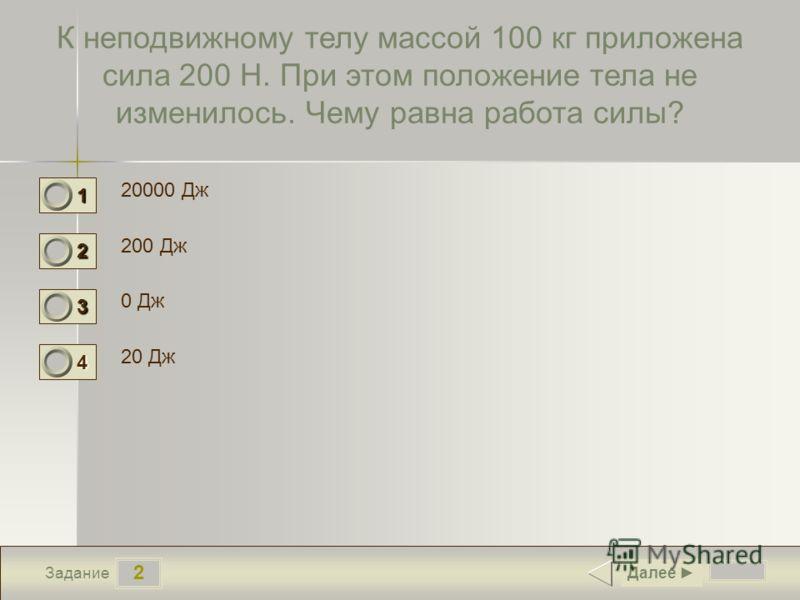 2 Задание К неподвижному телу массой 100 кг приложена сила 200 Н. При этом положение тела не изменилось. Чему равна работа силы? 20000 Дж 200 Дж 0 Дж 20 Дж Далее 1 0 2 0 3 1 4 0
