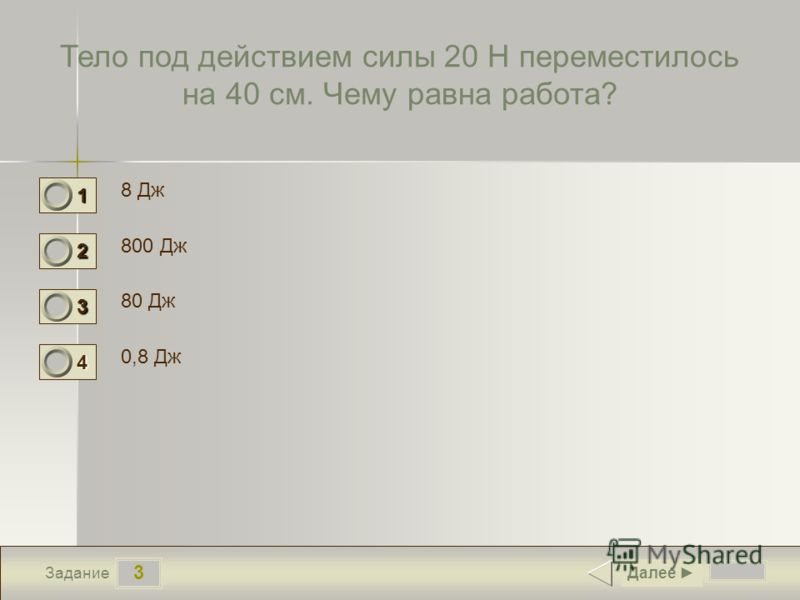3 Задание Тело под действием силы 20 Н переместилось на 40 см. Чему равна работа? 8 Дж 800 Дж 80 Дж 0,8 Дж Далее 1 1 2 0 3 0 4 0
