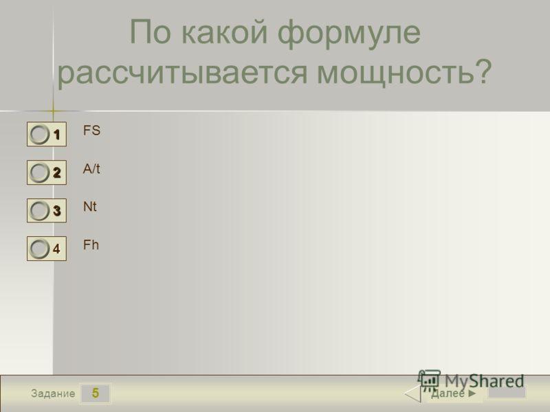 5 Задание По какой формуле рассчитывается мощность? FS A/t Nt Fh Далее 1 0 2 1 3 0 4 0