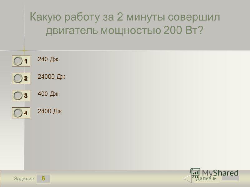 6 Задание Какую работу за 2 минуты совершил двигатель мощностью 200 Вт? 240 Дж 24000 Дж 400 Дж 2400 Дж Далее 1 0 2 1 3 0 4 0