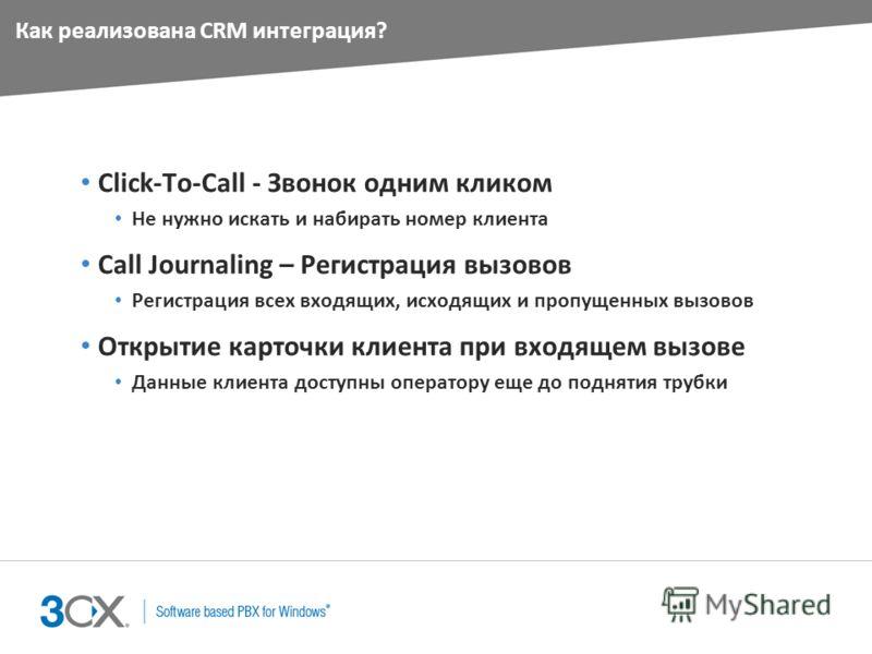 Как реализована CRM интеграция? Click-To-Call - Звонок одним кликом Не нужно искать и набирать номер клиента Call Journaling – Регистрация вызовов Регистрация всех входящих, исходящих и пропущенных вызовов Открытие карточки клиента при входящем вызов
