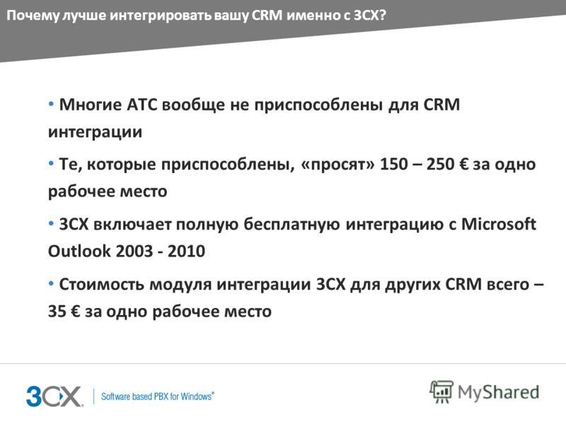 Почему лучше интегрировать вашу CRM именно с 3CX? Многие АТС вообще не приспособлены для CRM интеграции Те, которые приспособлены, «просят» 150 – 250 за одно рабочее место 3CX включает полную бесплатную интеграцию с Microsoft Outlook 2003 - 2010 Стои