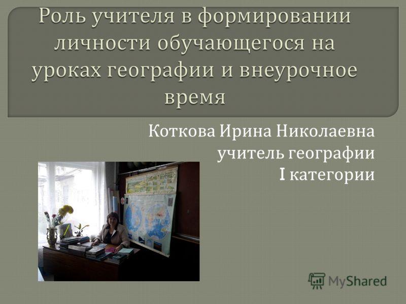 Коткова Ирина Николаевна учитель географии I категории