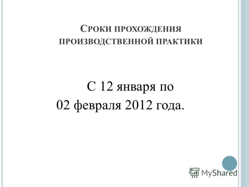 С РОКИ ПРОХОЖДЕНИЯ ПРОИЗВОДСТВЕННОЙ ПРАКТИКИ С 12 января по 02 февраля 2012 года.
