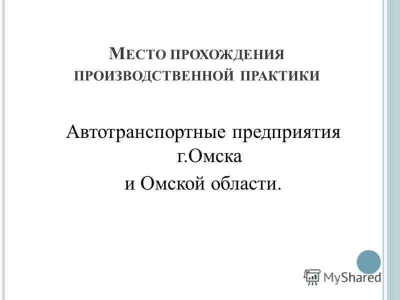 М ЕСТО ПРОХОЖДЕНИЯ ПРОИЗВОДСТВЕННОЙ ПРАКТИКИ Автотранспортные предприятия г.Омска и Омской области.
